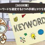 【SEO対策】ブログでキーワードを選定する3つの手順とコツを徹底解説!